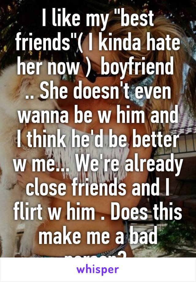 """I like my """"best friends""""( I kinda hate her now )  boyfriend  .. She doesn't even wanna be w him and I think he'd be better w me... We're already close friends and I flirt w him . Does this make me a bad person?"""