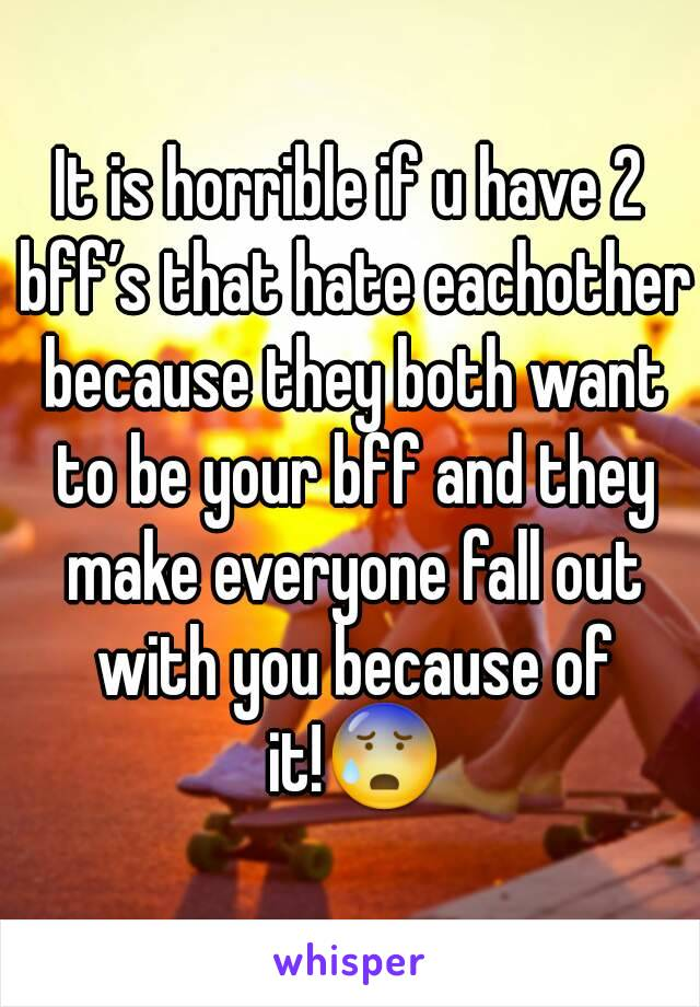 It is horrible if u have 2 bff's that hate eachother because they both want to be your bff and they make everyone fall out with you because of it!😰