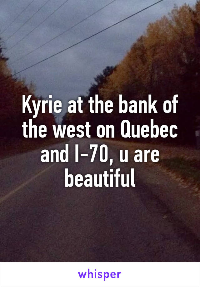 Kyrie at the bank of the west on Quebec and I-70, u are beautiful