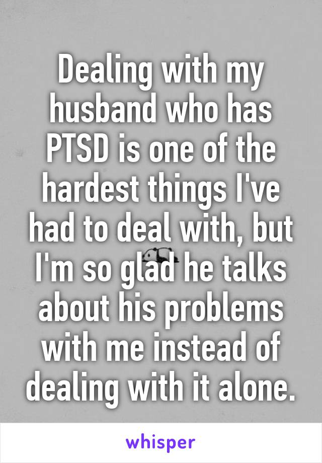 Dealing with my husband who has PTSD is one of the hardest things I've had to deal with, but I'm so glad he talks about his problems with me instead of dealing with it alone.