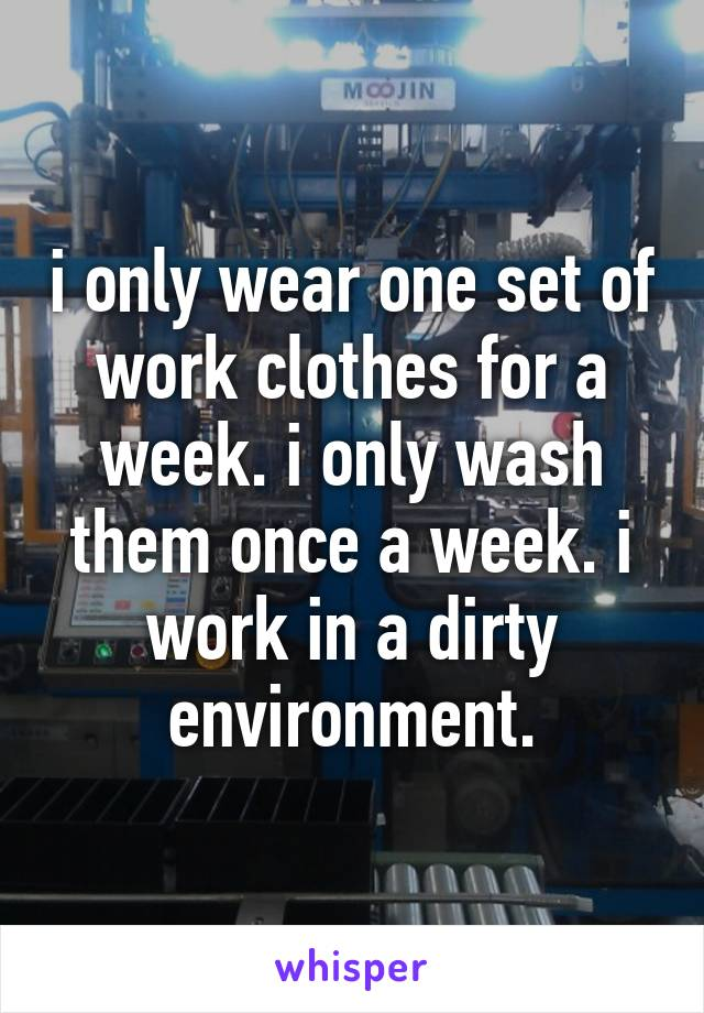 i only wear one set of work clothes for a week. i only wash them once a week. i work in a dirty environment.