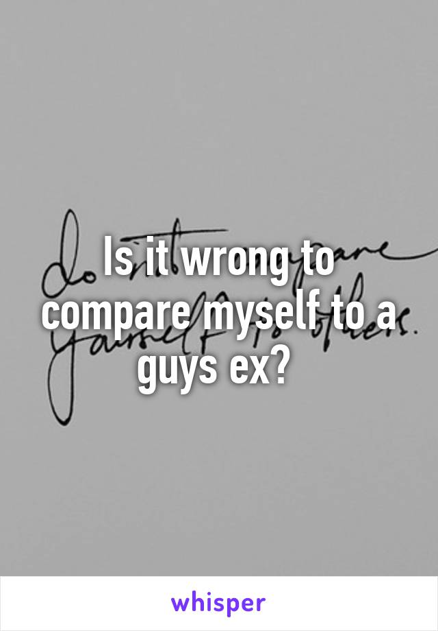 Is it wrong to compare myself to a guys ex?