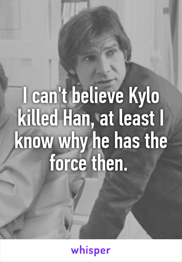 I can't believe Kylo killed Han, at least I know why he has the force then.