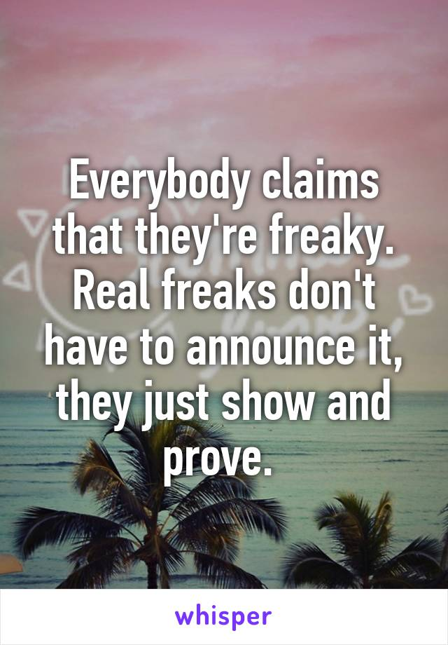 Everybody claims that they're freaky. Real freaks don't have to announce it, they just show and prove.