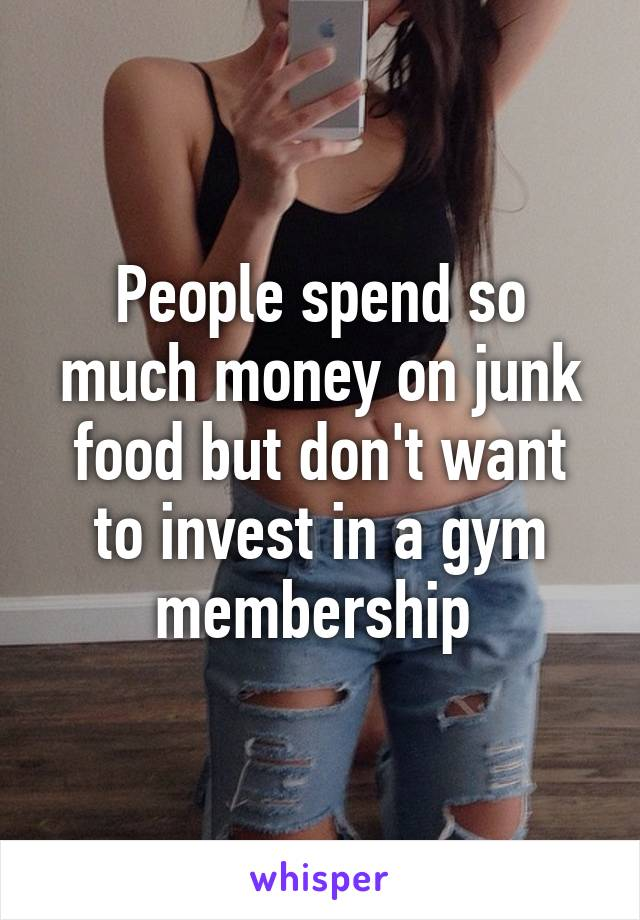 People spend so much money on junk food but don't want to invest in a gym membership