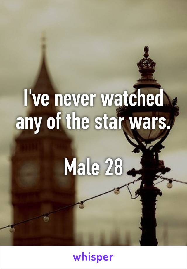 I've never watched any of the star wars.  Male 28