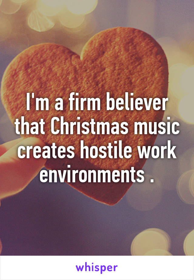 I'm a firm believer that Christmas music creates hostile work environments .