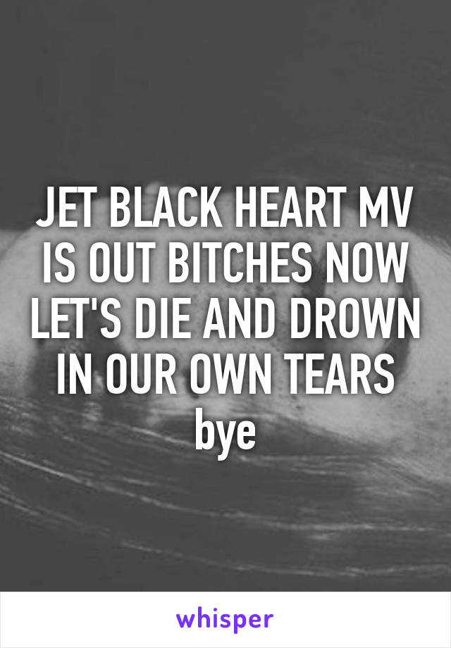 JET BLACK HEART MV IS OUT BITCHES NOW LET'S DIE AND DROWN IN OUR OWN TEARS bye