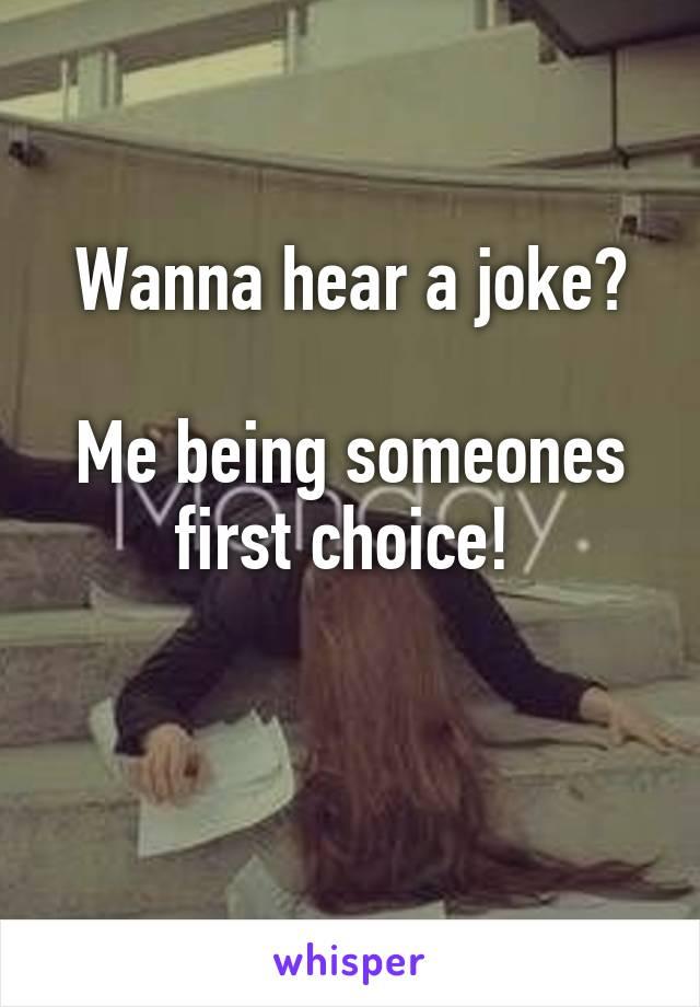 Wanna hear a joke?  Me being someones first choice!