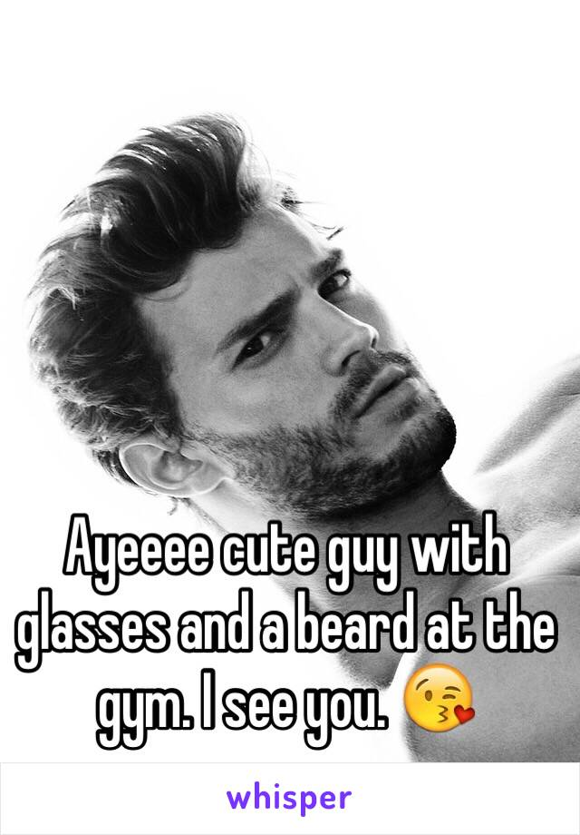 Ayeeee cute guy with glasses and a beard at the gym. I see you. 😘