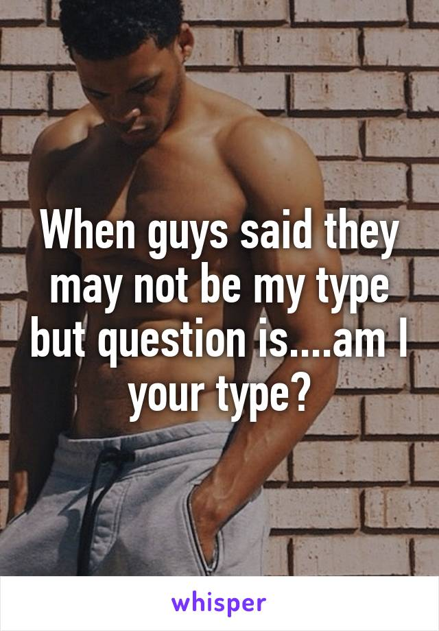 When guys said they may not be my type but question is....am I your type?