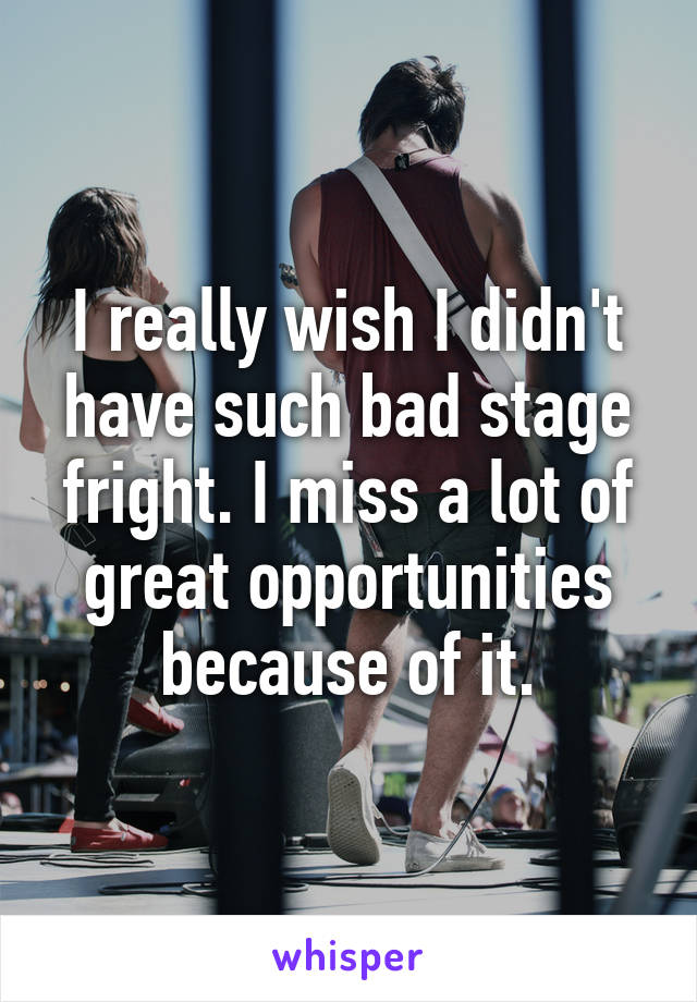 I really wish I didn't have such bad stage fright. I miss a lot of great opportunities because of it.