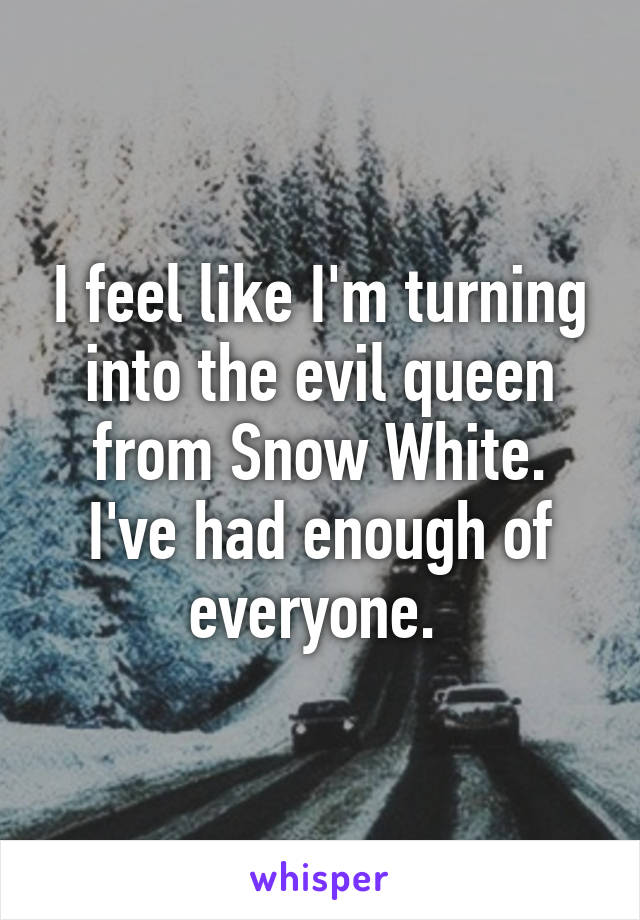 I feel like I'm turning into the evil queen from Snow White. I've had enough of everyone.