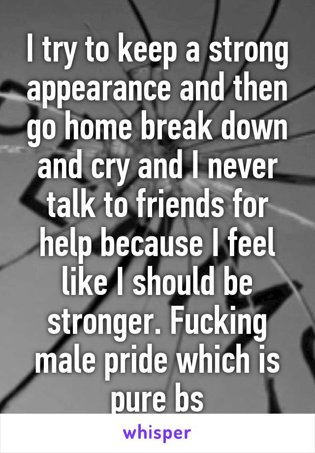 I try to keep a strong appearance and then go home break down and cry and I never talk to friends for help because I feel like I should be stronger. Fucking male pride which is pure bs