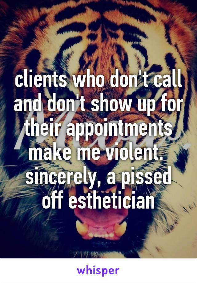 clients who don't call and don't show up for their appointments make me violent.  sincerely, a pissed off esthetician