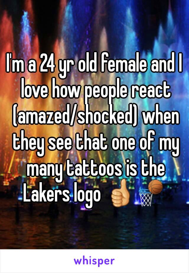I'm a 24 yr old female and I love how people react (amazed/shocked) when they see that one of my many tattoos is the Lakers logo 👍🏀