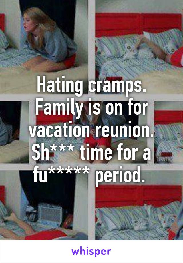 Hating cramps. Family is on for vacation reunion. Sh*** time for a fu***** period.