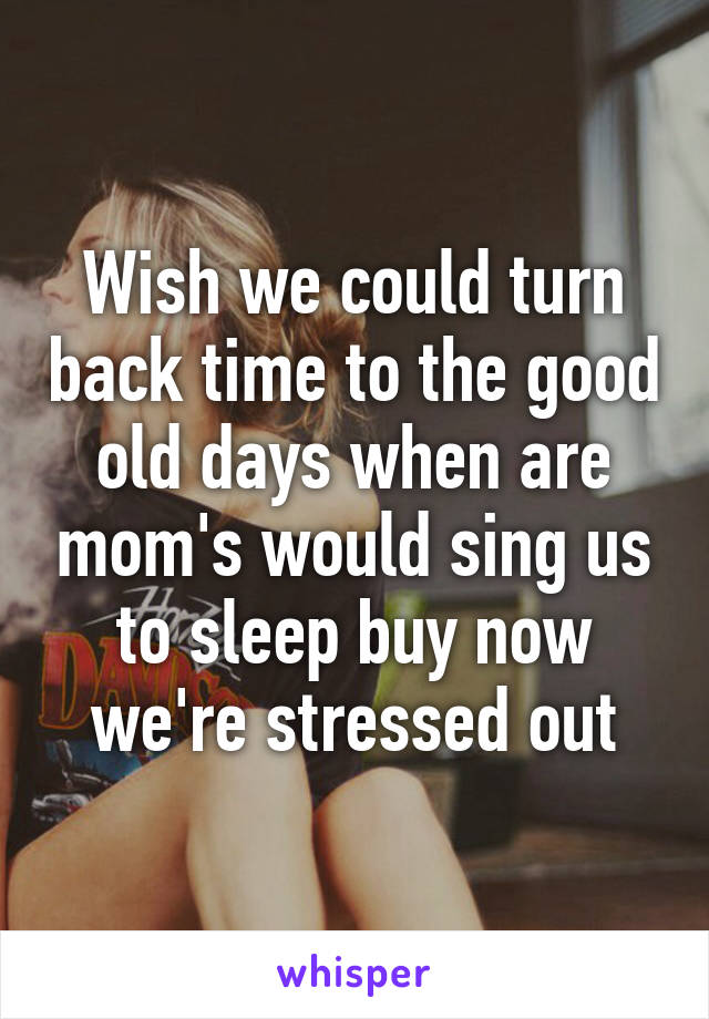 Wish we could turn back time to the good old days when are mom's would sing us to sleep buy now we're stressed out