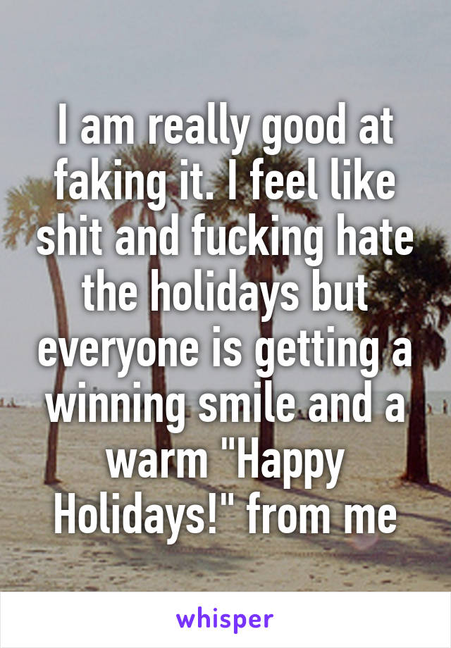 """I am really good at faking it. I feel like shit and fucking hate the holidays but everyone is getting a winning smile and a warm """"Happy Holidays!"""" from me"""