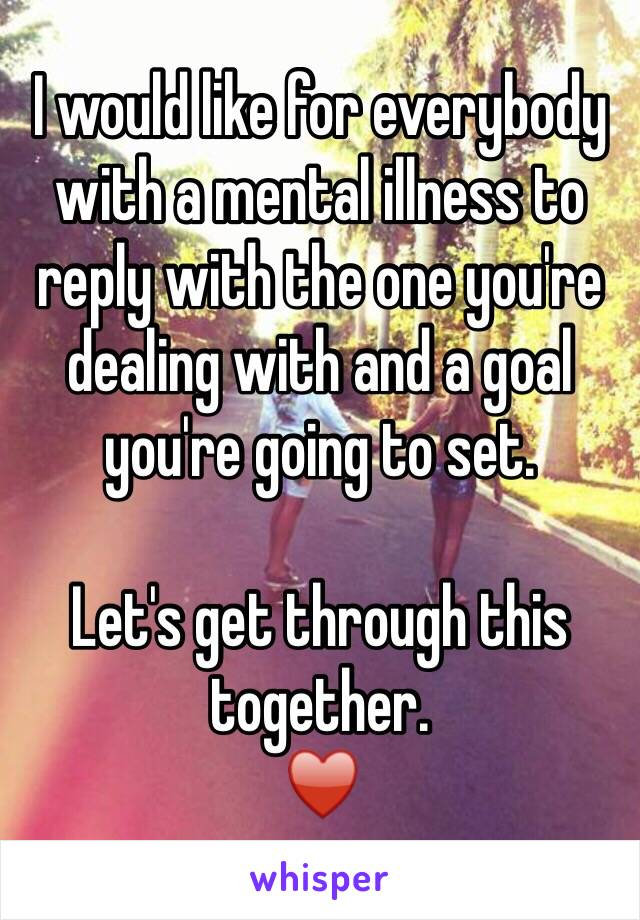 I would like for everybody with a mental illness to reply with the one you're dealing with and a goal you're going to set.  Let's get through this together. ♥️