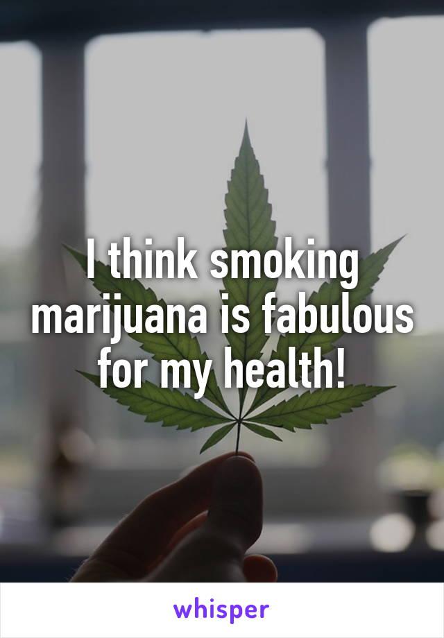 I think smoking marijuana is fabulous for my health!