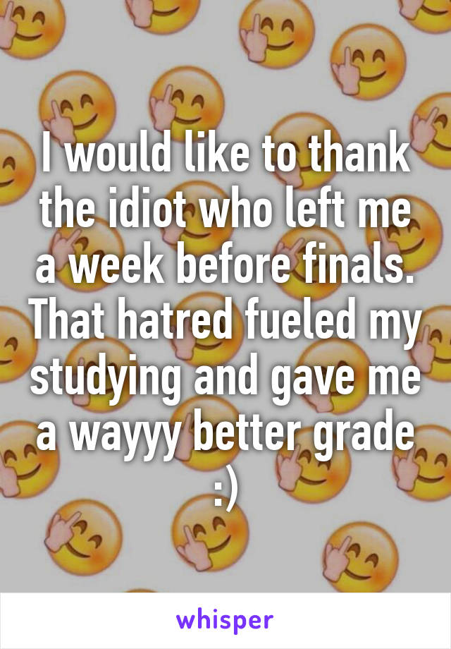 I would like to thank the idiot who left me a week before finals. That hatred fueled my studying and gave me a wayyy better grade :)