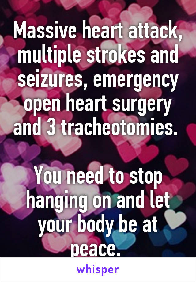 Massive heart attack, multiple strokes and seizures, emergency open heart surgery and 3 tracheotomies.   You need to stop hanging on and let your body be at peace.
