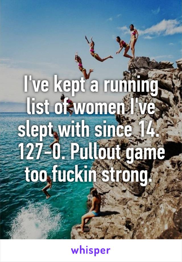 I've kept a running list of women I've slept with since 14.  127-0. Pullout game too fuckin strong.