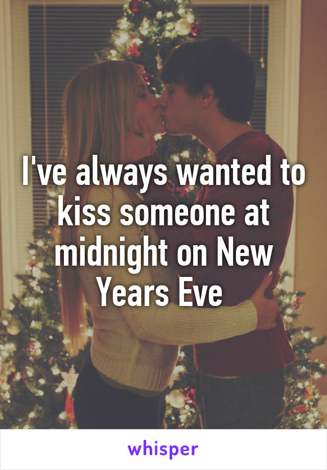 I've always wanted to kiss someone at midnight on New Years Eve