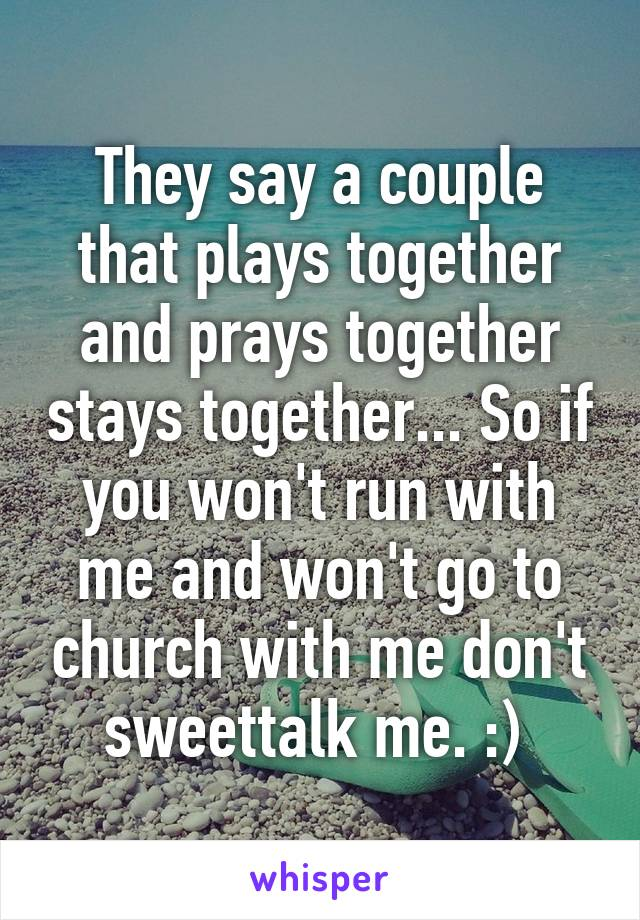 They say a couple that plays together and prays together stays together... So if you won't run with me and won't go to church with me don't sweettalk me. :)