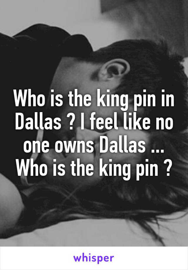 Who is the king pin in Dallas ? I feel like no one owns Dallas ... Who is the king pin ?