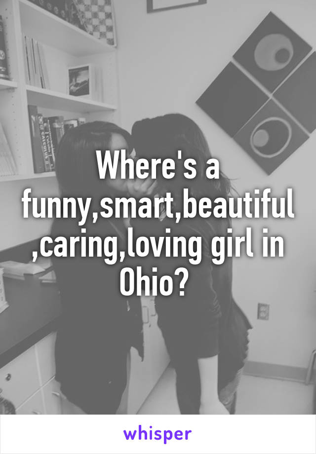 Where's a funny,smart,beautiful,caring,loving girl in Ohio?