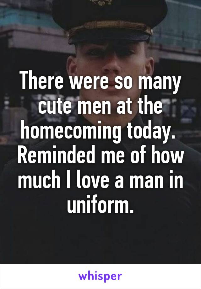 There were so many cute men at the homecoming today.  Reminded me of how much I love a man in uniform.