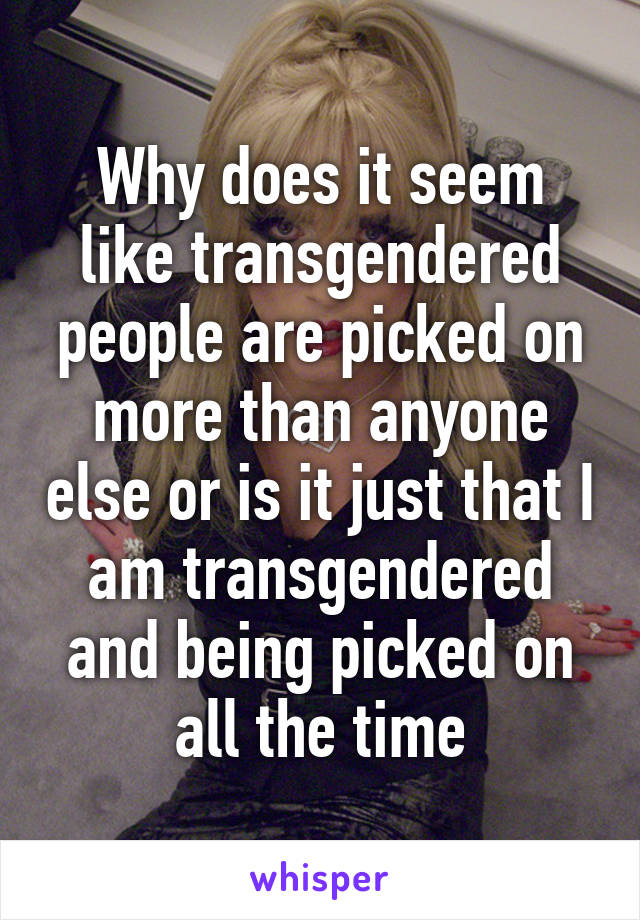 Why does it seem like transgendered people are picked on more than anyone else or is it just that I am transgendered and being picked on all the time