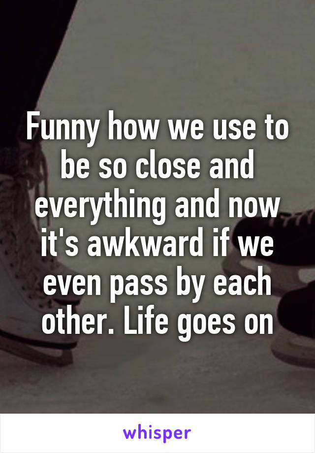 Funny how we use to be so close and everything and now it's awkward if we even pass by each other. Life goes on