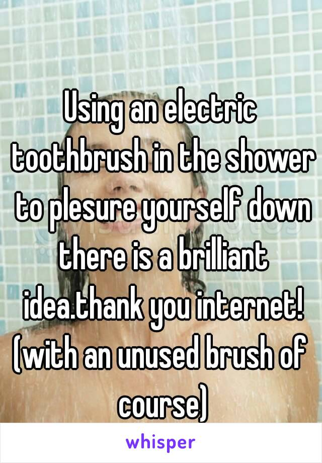 Using an electric toothbrush in the shower to plesure yourself down there is a brilliant idea.thank you internet! (with an unused brush of course)