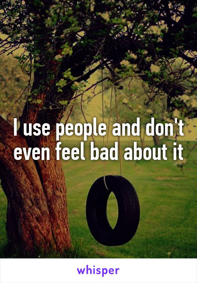 I use people and don't even feel bad about it
