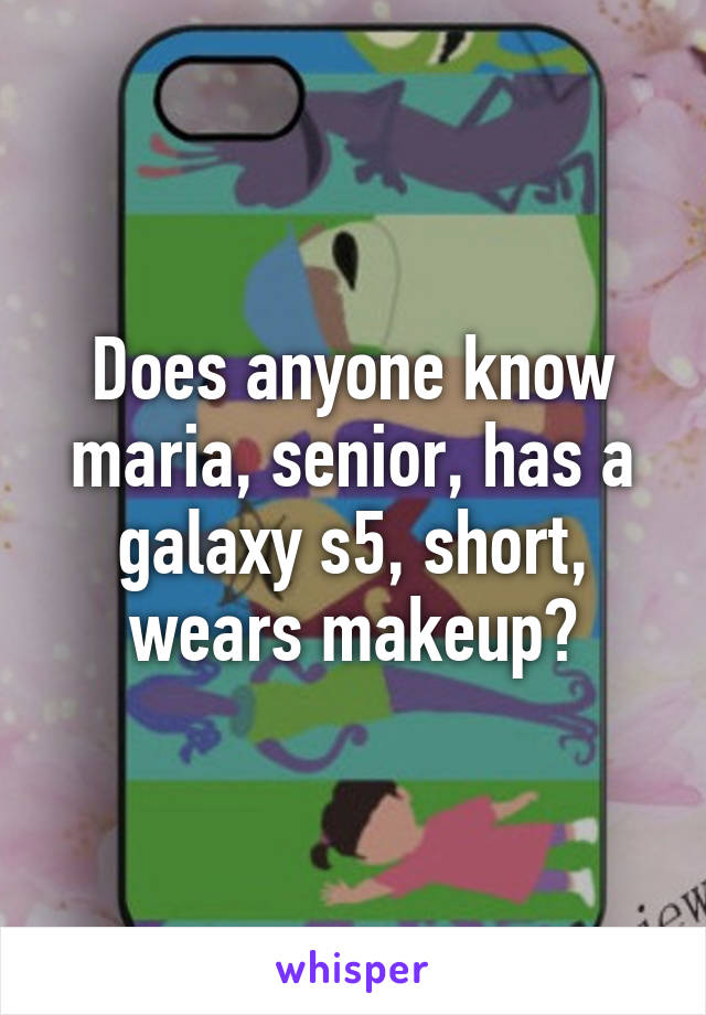 Does anyone know maria, senior, has a galaxy s5, short, wears makeup?