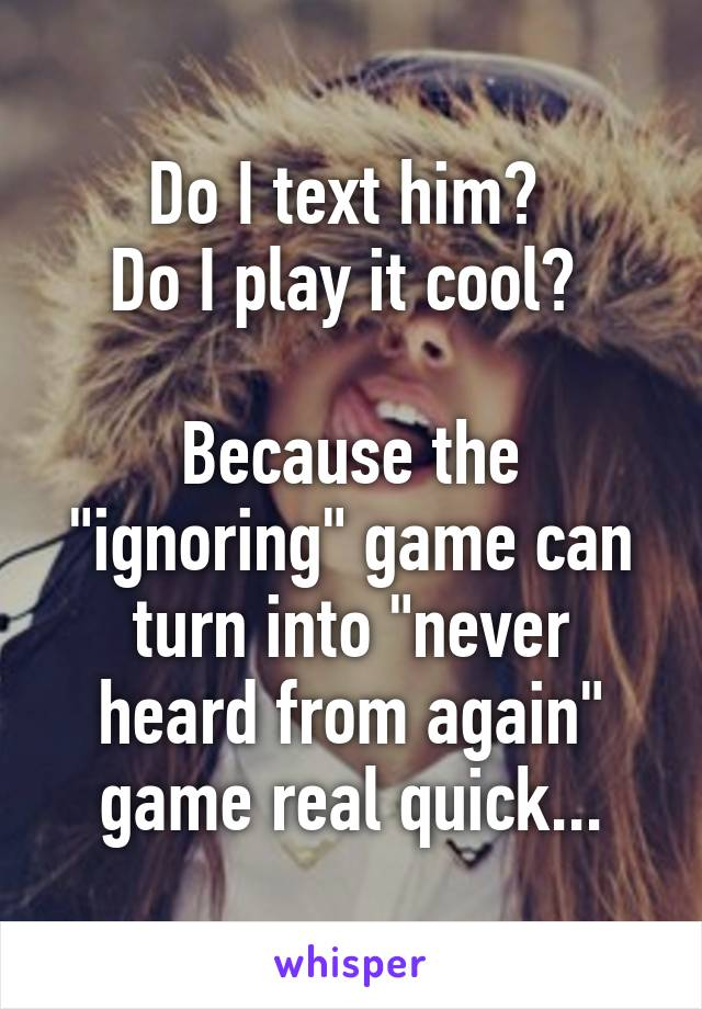 """Do I text him?  Do I play it cool?   Because the """"ignoring"""" game can turn into """"never heard from again"""" game real quick..."""
