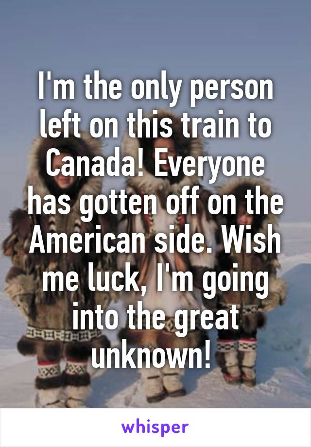 I'm the only person left on this train to Canada! Everyone has gotten off on the American side. Wish me luck, I'm going into the great unknown!
