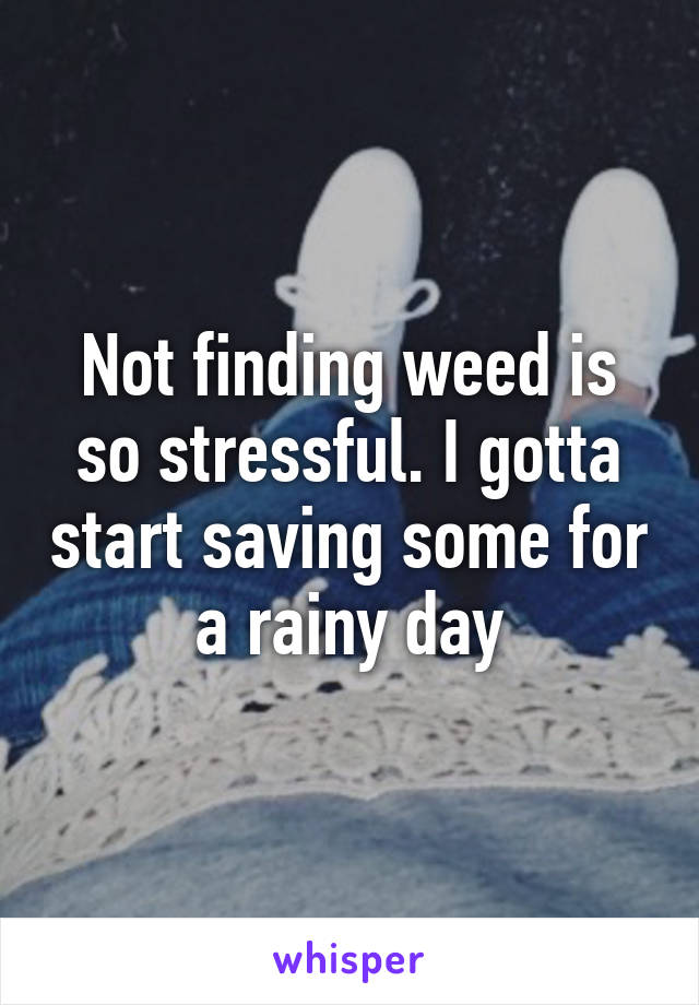 Not finding weed is so stressful. I gotta start saving some for a rainy day