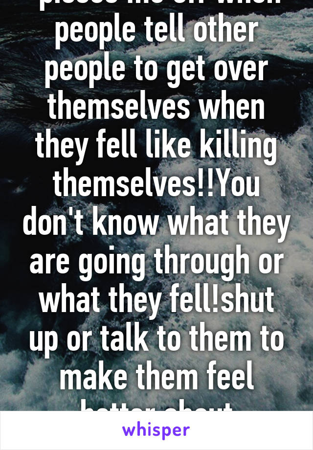 pisses me off when people tell other people to get over themselves when they fell like killing themselves!!You don't know what they are going through or what they fell!shut up or talk to them to make them feel better about themselves!!