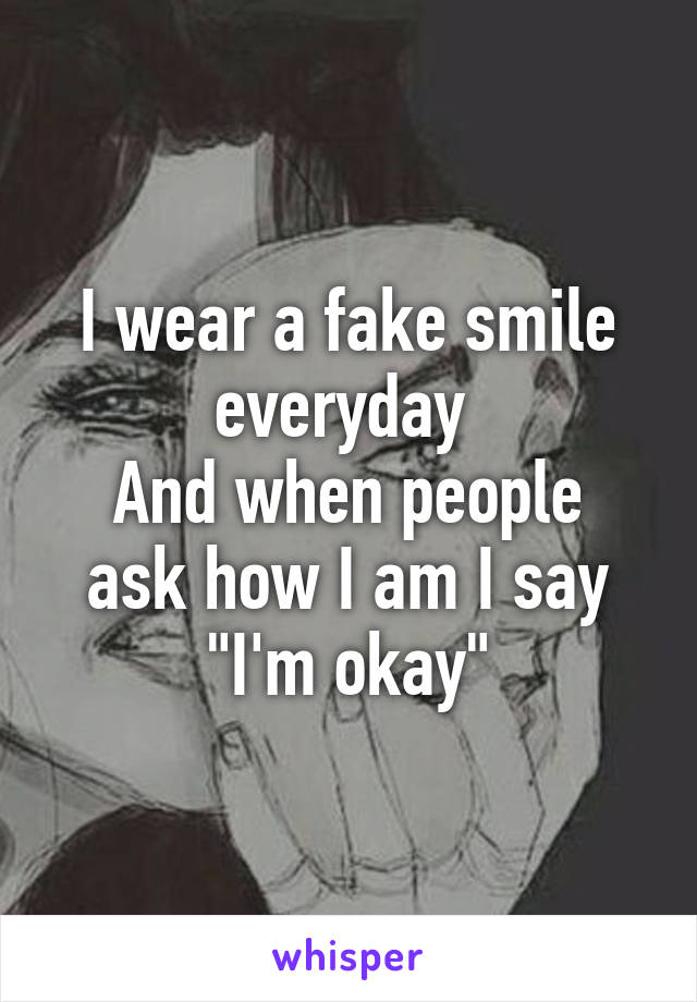 """I wear a fake smile everyday  And when people ask how I am I say """"I'm okay"""""""