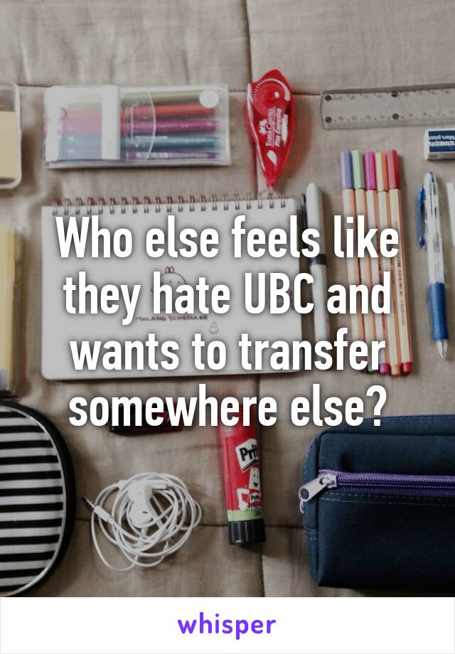 Who else feels like they hate UBC and wants to transfer somewhere else?