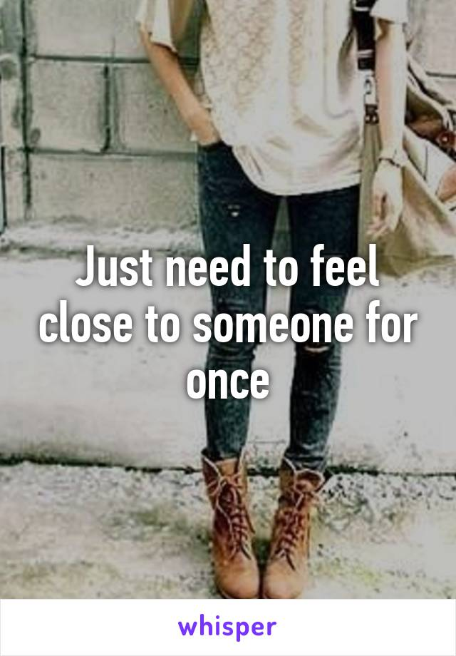 Just need to feel close to someone for once