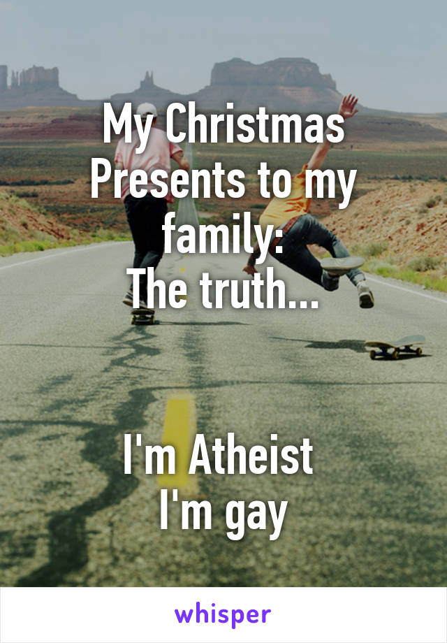 My Christmas Presents to my family: The truth...   I'm Atheist  I'm gay