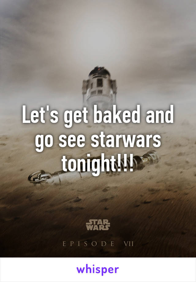 Let's get baked and go see starwars tonight!!!