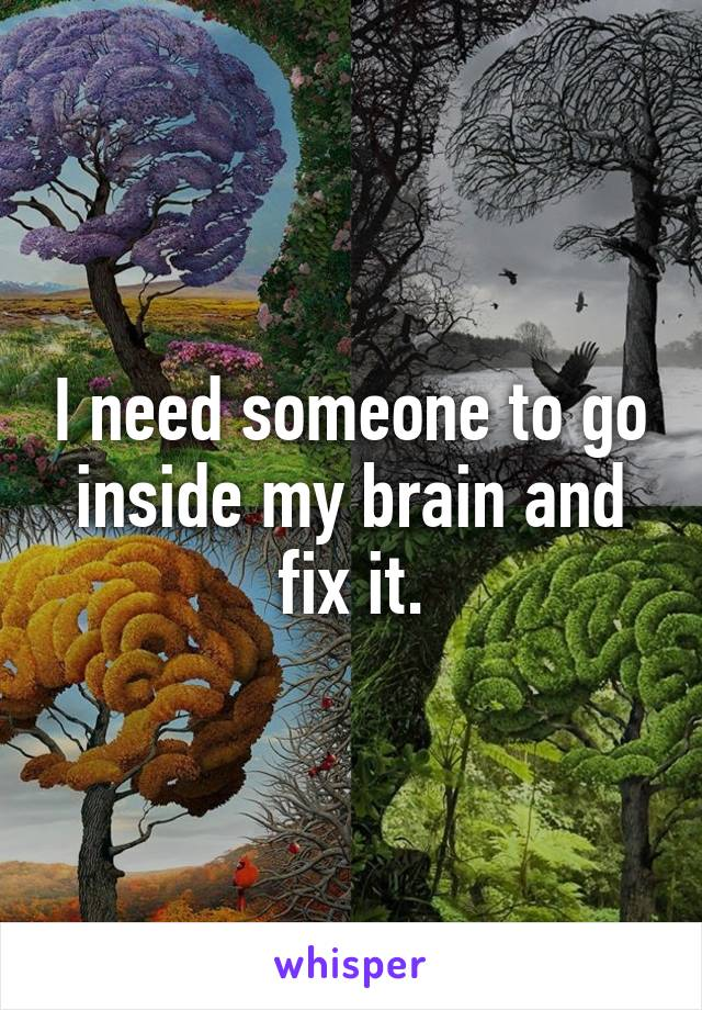 I need someone to go inside my brain and fix it.