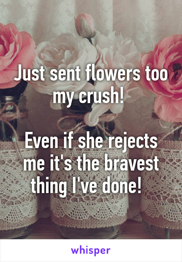 Just sent flowers too my crush!   Even if she rejects me it's the bravest thing I've done!