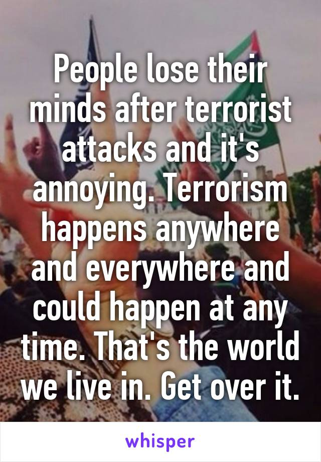 People lose their minds after terrorist attacks and it's annoying. Terrorism happens anywhere and everywhere and could happen at any time. That's the world we live in. Get over it.